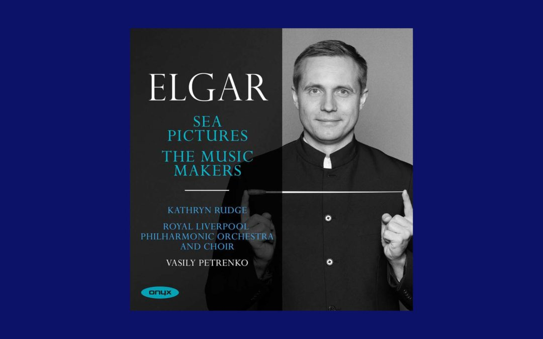 New Music from Vasily Petrenko & RLPO: Elgar – Sea Pictures, The Music Makers Out Now